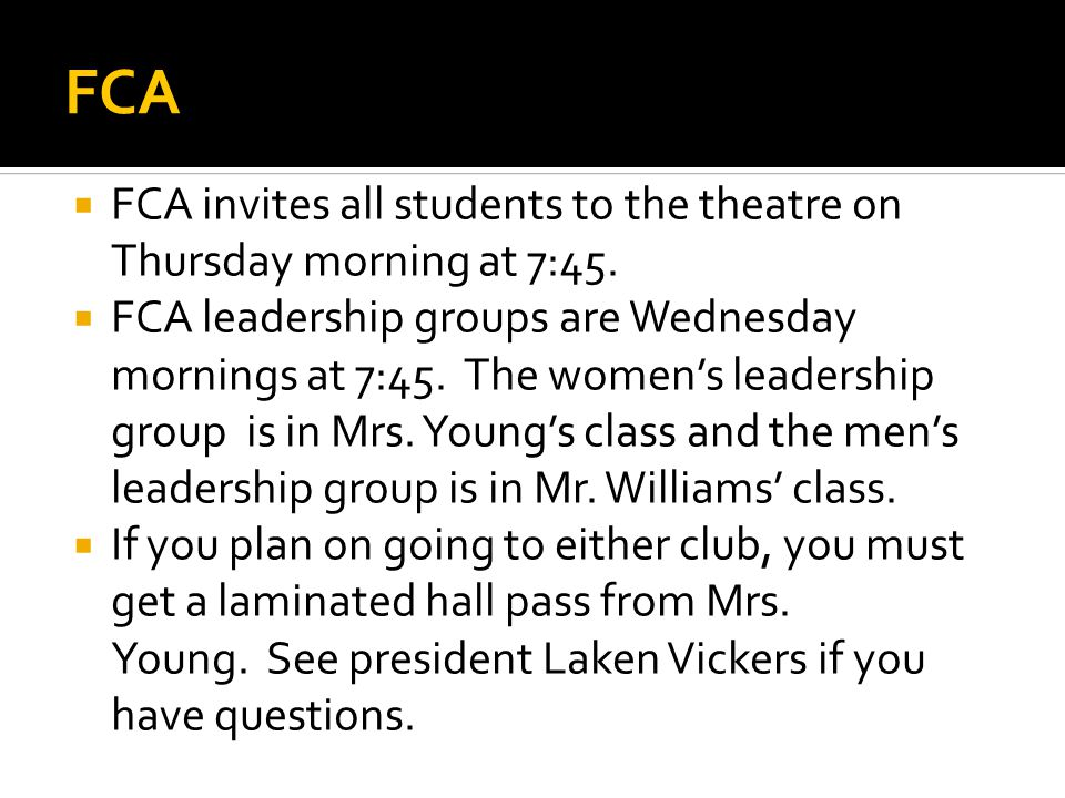 FCA  FCA invites all students to the theatre on Thursday morning at 7:45.  FCA leadership groups are Wednesday mornings at 7:45. The women's leaders