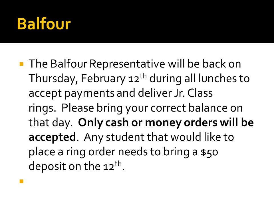 Balfour  The Balfour Representative will be back on Thursday, February 12 th during all lunches to accept payments and deliver Jr.