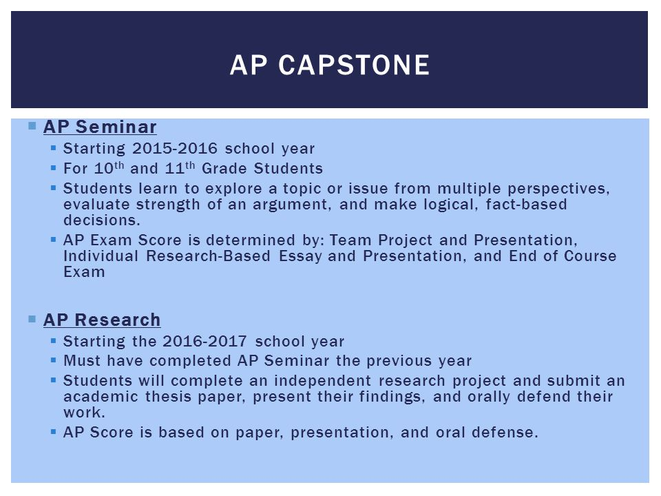  AP Seminar  Starting 2015-2016 school year  For 10 th and 11 th Grade Students  Students learn to explore a topic or issue from multiple perspectives, evaluate strength of an argument, and make logical, fact-based decisions.