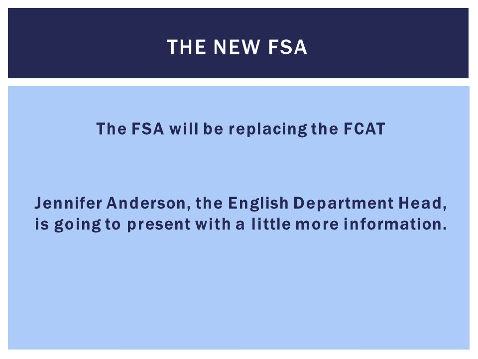 The FSA will be replacing the FCAT Jennifer Anderson, the English Department Head, is going to present with a little more information.