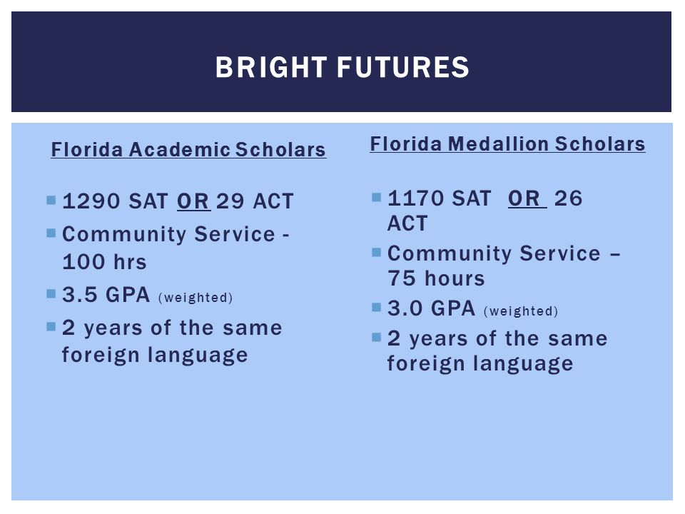 Florida Academic Scholars  1290 SAT OR 29 ACT  Community Service - 100 hrs  3.5 GPA (weighted)  2 years of the same foreign language Florida Medallion Scholars  1170 SAT OR 26 ACT  Community Service – 75 hours  3.0 GPA (weighted)  2 years of the same foreign language BRIGHT FUTURES