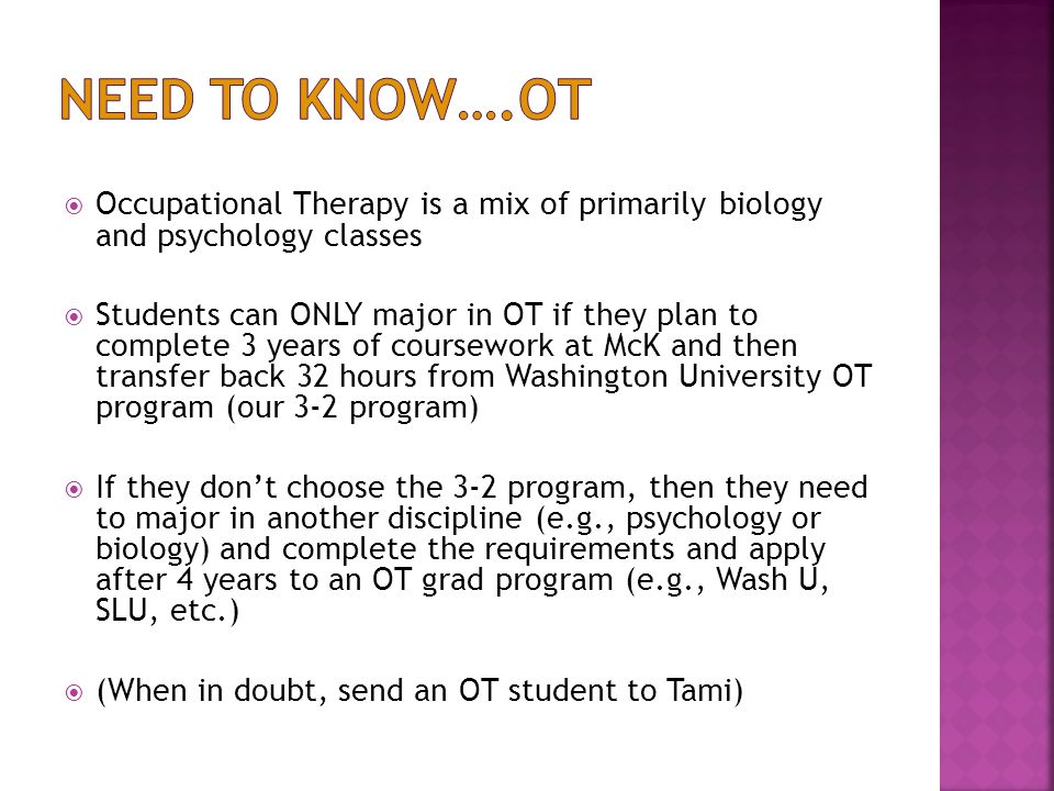  Occupational Therapy is a mix of primarily biology and psychology classes  Students can ONLY major in OT if they plan to complete 3 years of coursework at McK and then transfer back 32 hours from Washington University OT program (our 3-2 program)  If they don't choose the 3-2 program, then they need to major in another discipline (e.g., psychology or biology) and complete the requirements and apply after 4 years to an OT grad program (e.g., Wash U, SLU, etc.)  (When in doubt, send an OT student to Tami)