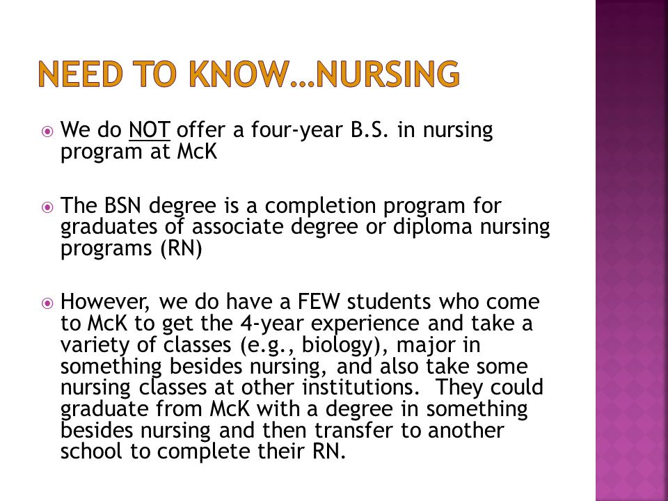 We do NOT offer a four-year B.S. in nursing program at McK  The BSN degree is a completion program for graduates of associate degree or diploma nur