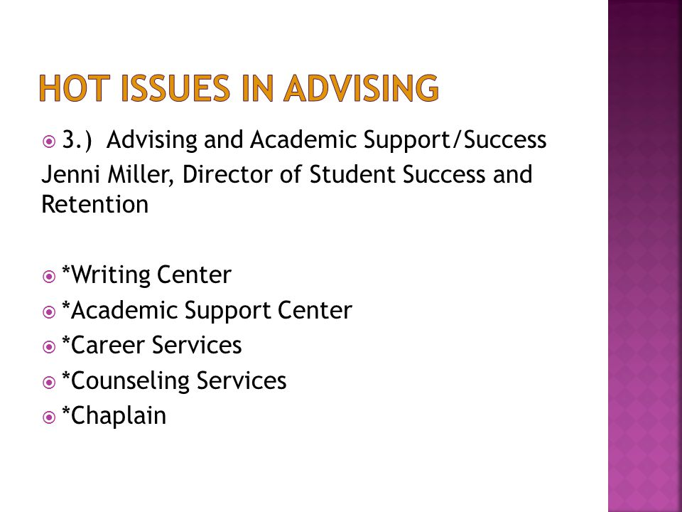  3.) Advising and Academic Support/Success Jenni Miller, Director of Student Success and Retention  *Writing Center  *Academic Support Center  *Career Services  *Counseling Services  *Chaplain