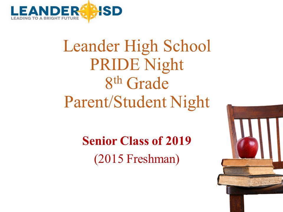 Leander High School PRIDE Night 8 th Grade Parent/Student Night Senior Class of 2019 (2015 Freshman)