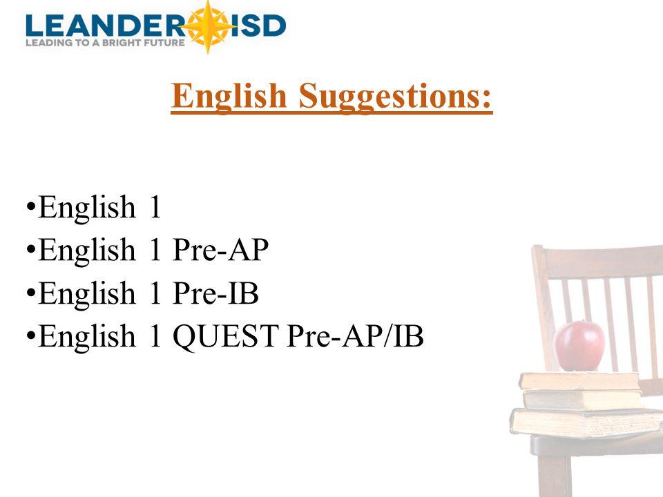 English Suggestions: English 1 English 1 Pre-AP English 1 Pre-IB English 1 QUEST Pre-AP/IB
