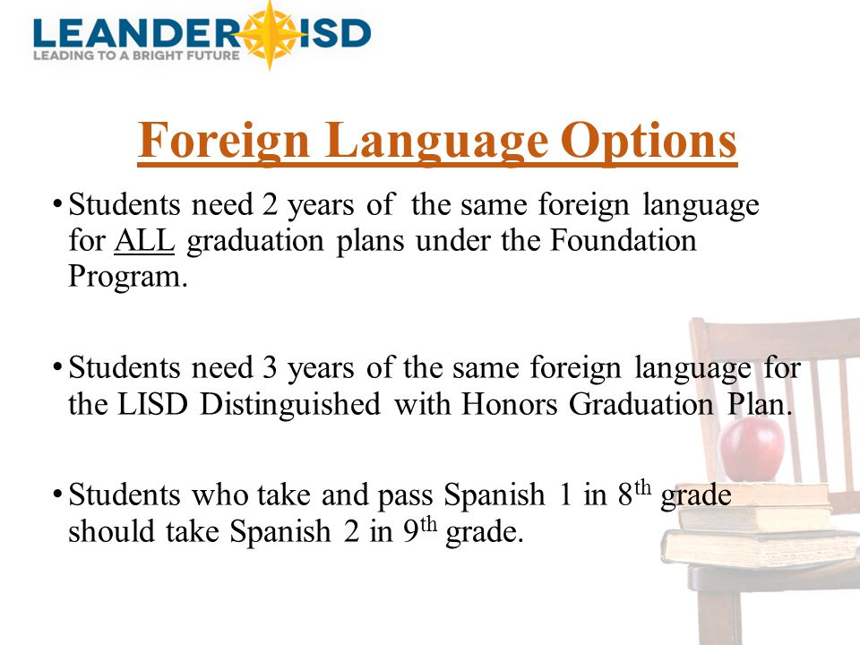 Foreign Language Options Students need 2 years of the same foreign language for ALL graduation plans under the Foundation Program. Students need 3 yea