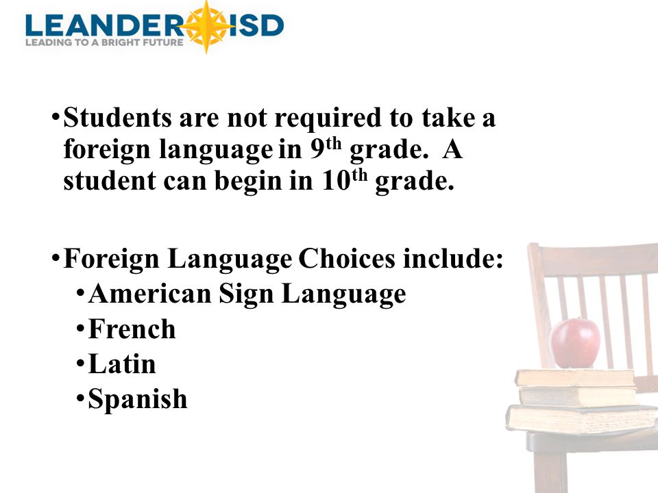Students are not required to take a foreign language in 9 th grade. A student can begin in 10 th grade. Foreign Language Choices include: American Sig