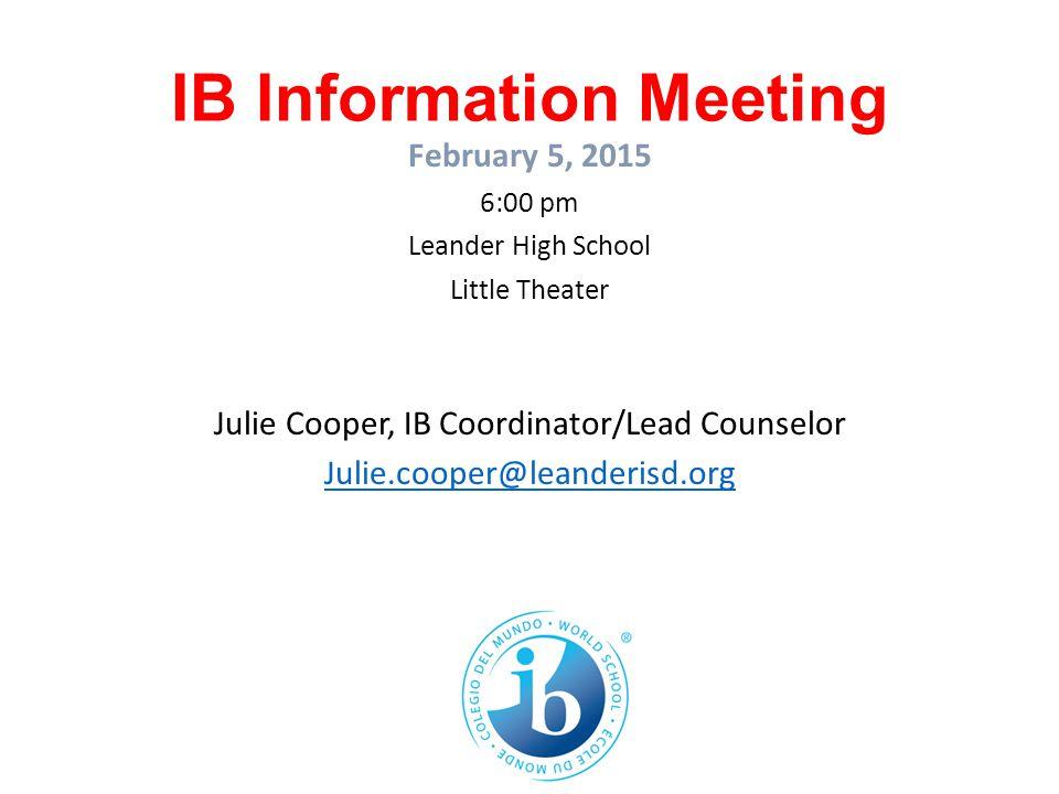 IB Information Meeting February 5, 2015 6:00 pm Leander High School Little Theater Julie Cooper, IB Coordinator/Lead Counselor Julie.cooper@leanderisd