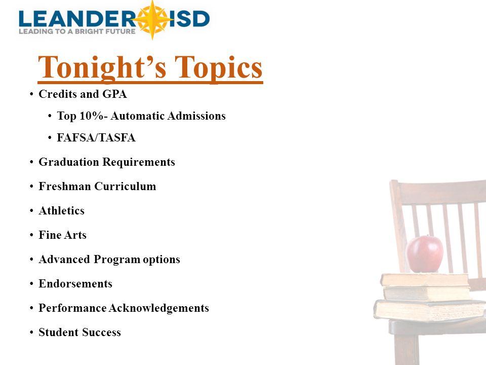 Tonight's Topics Credits and GPA Top 10%- Automatic Admissions FAFSA/TASFA Graduation Requirements Freshman Curriculum Athletics Fine Arts Advanced Pr