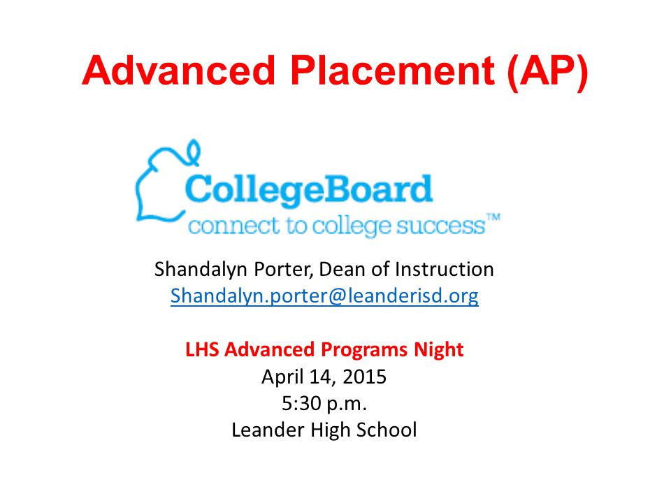 Advanced Placement (AP) Shandalyn Porter, Dean of Instruction Shandalyn.porter@leanderisd.org LHS Advanced Programs Night April 14, 2015 5:30 p.m. Lea