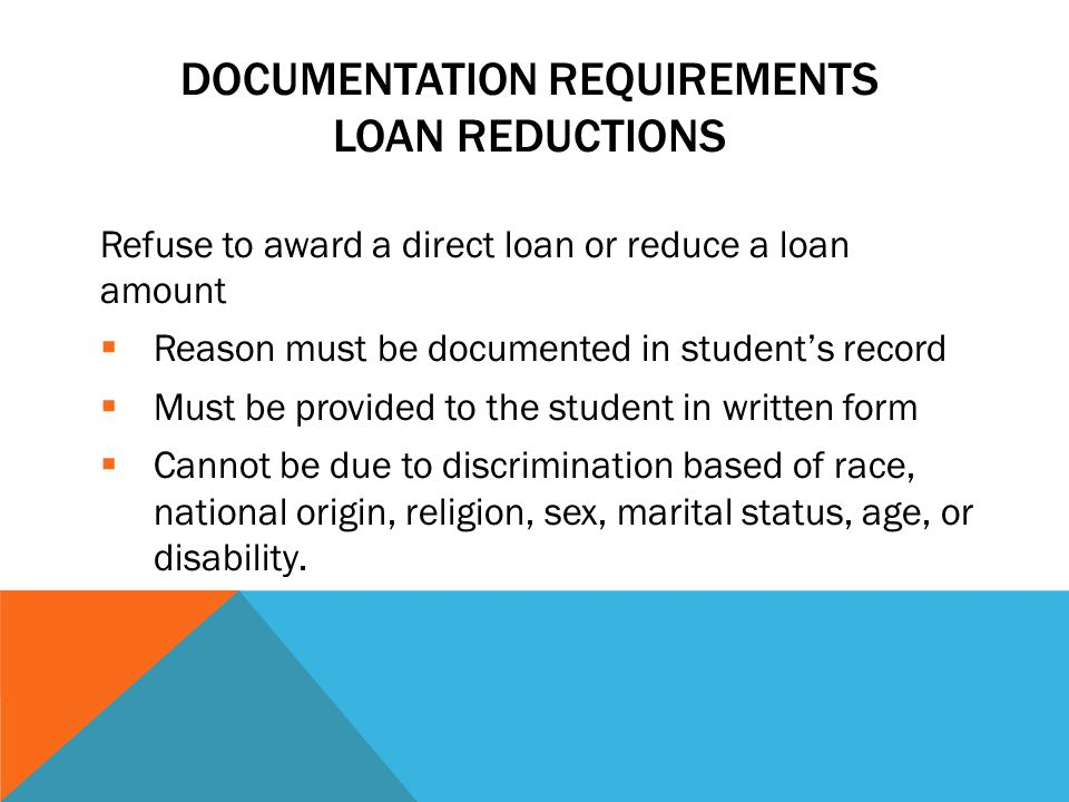 DOCUMENTATION REQUIREMENTS LOAN REDUCTIONS Refuse to award a direct loan or reduce a loan amount  Reason must be documented in student's record  Must be provided to the student in written form  Cannot be due to discrimination based of race, national origin, religion, sex, marital status, age, or disability.