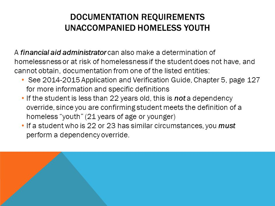 DOCUMENTATION REQUIREMENTS UNACCOMPANIED HOMELESS YOUTH A financial aid administrator can also make a determination of homelessness or at risk of homelessness if the student does not have, and cannot obtain, documentation from one of the listed entities: See 2014-2015 Application and Verification Guide, Chapter 5, page 127 for more information and specific definitions If the student is less than 22 years old, this is not a dependency override, since you are confirming student meets the definition of a homeless youth (21 years of age or younger) If a student who is 22 or 23 has similar circumstances, you must perform a dependency override.