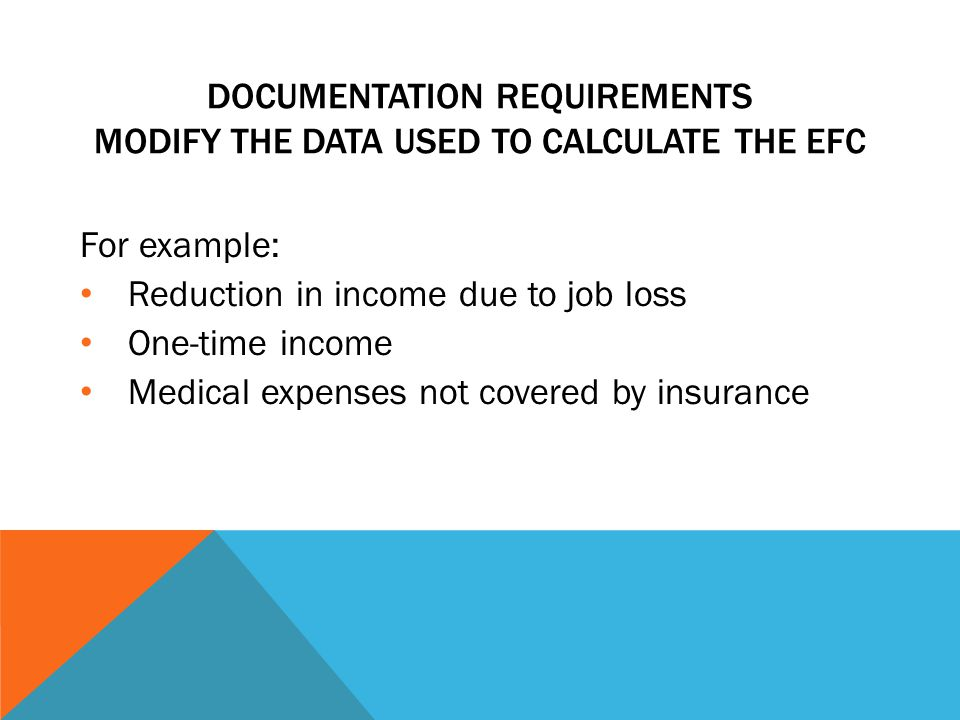 DOCUMENTATION REQUIREMENTS MODIFY THE DATA USED TO CALCULATE THE EFC For example: Reduction in income due to job loss One-time income Medical expenses not covered by insurance