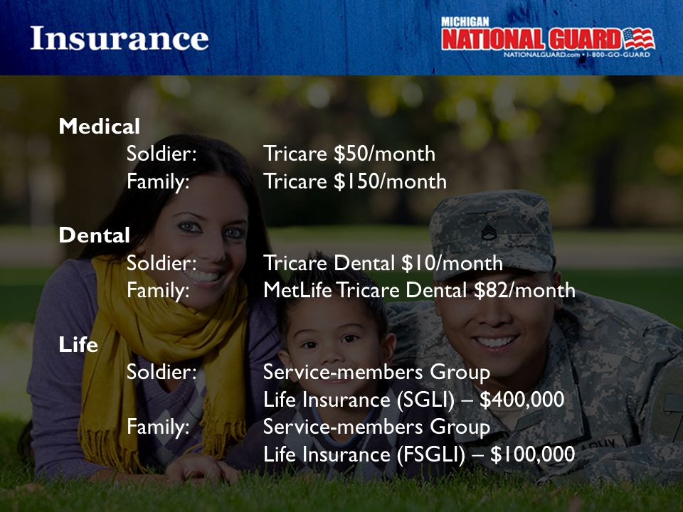 Medical Soldier: Tricare $50/month Family:Tricare $150/month Dental Soldier:Tricare Dental $10/month Family:MetLife Tricare Dental $82/month Life Sold