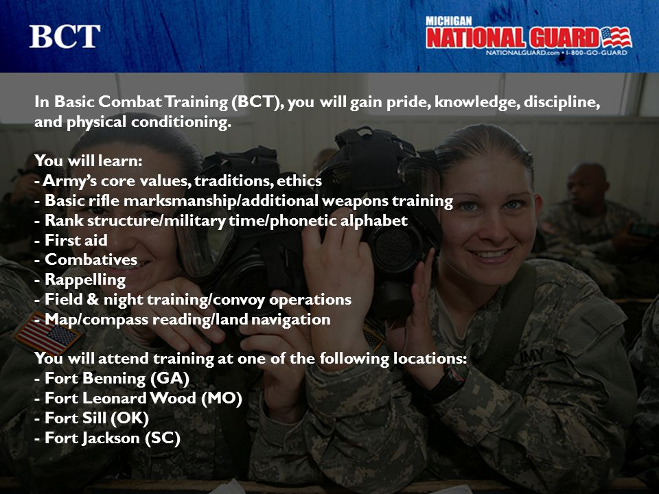 In Basic Combat Training (BCT), you will gain pride, knowledge, discipline, and physical conditioning. You will learn: - Army's core values, tradition