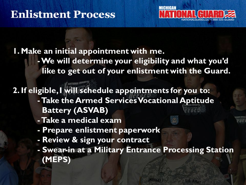 1. Make an initial appointment with me. - We will determine your eligibility and what you'd like to get out of your enlistment with the Guard. 2. If e