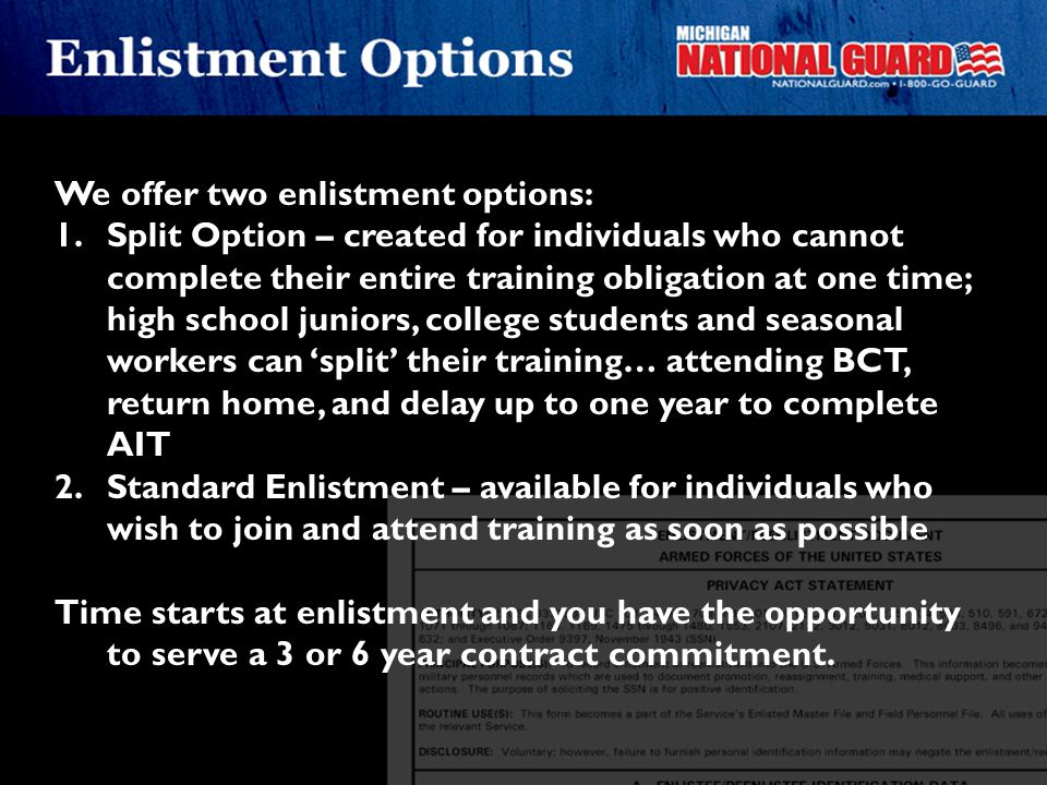 We offer two enlistment options: 1.Split Option – created for individuals who cannot complete their entire training obligation at one time; high schoo
