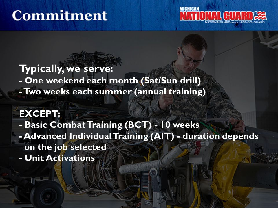 Typically, we serve: - One weekend each month (Sat/Sun drill) - Two weeks each summer (annual training) EXCEPT: - Basic Combat Training (BCT) - 10 wee