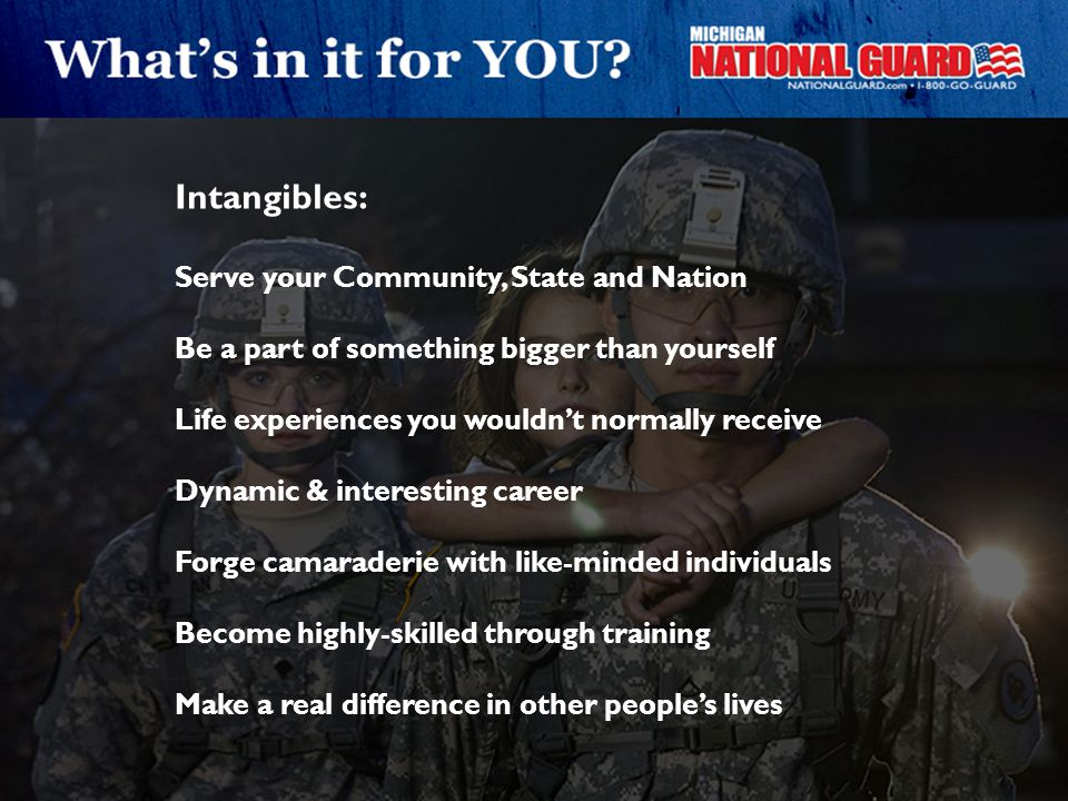 Intangibles: Serve your Community, State and Nation Be a part of something bigger than yourself Life experiences you wouldn't normally receive Dynamic