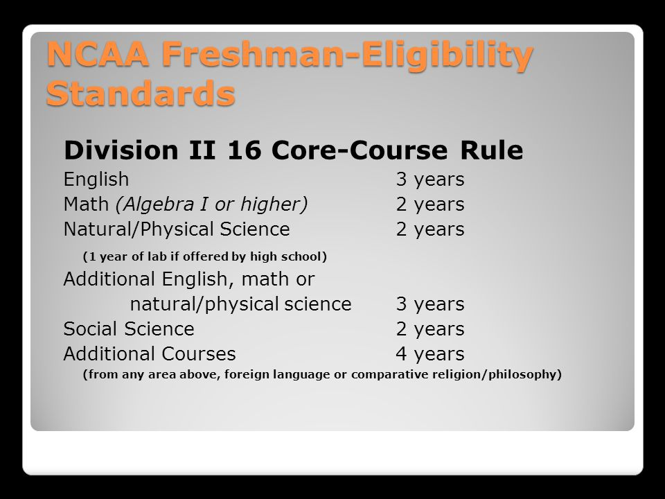 NCAA Freshman-Eligibility Standards Division II 16 Core-Course Rule English 3 years Math (Algebra I or higher)2 years Natural/Physical Science 2 years (1 year of lab if offered by high school) Additional English, math or natural/physical science3 years Social Science 2 years Additional Courses4 years (from any area above, foreign language or comparative religion/philosophy)