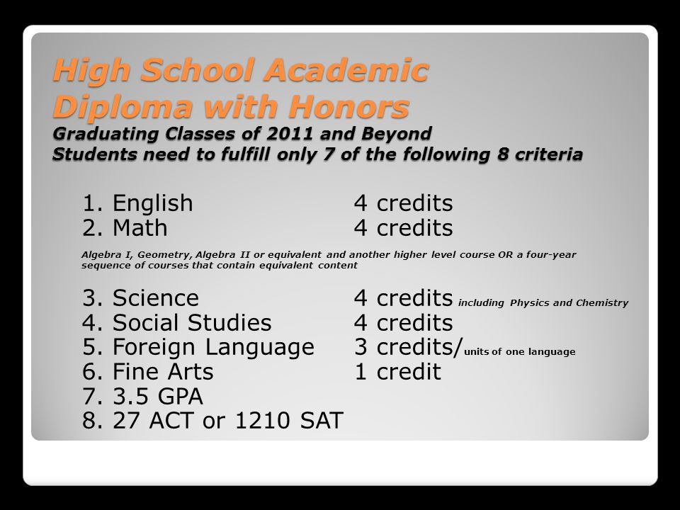 High School Academic Diploma with Honors Graduating Classes of 2011 and Beyond Students need to fulfill only 7 of the following 8 criteria 1.