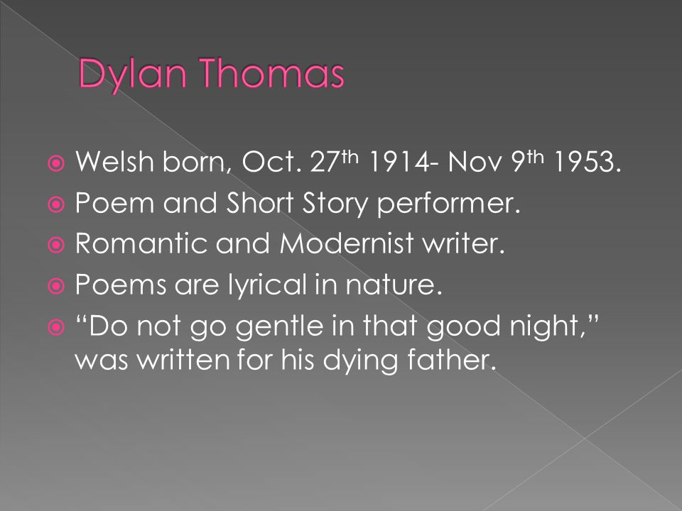 """ Welsh born, Oct. 27 th 1914- Nov 9 th 1953.  Poem and Short Story performer.  Romantic and Modernist writer.  Poems are lyrical in nature.  """"Do"""