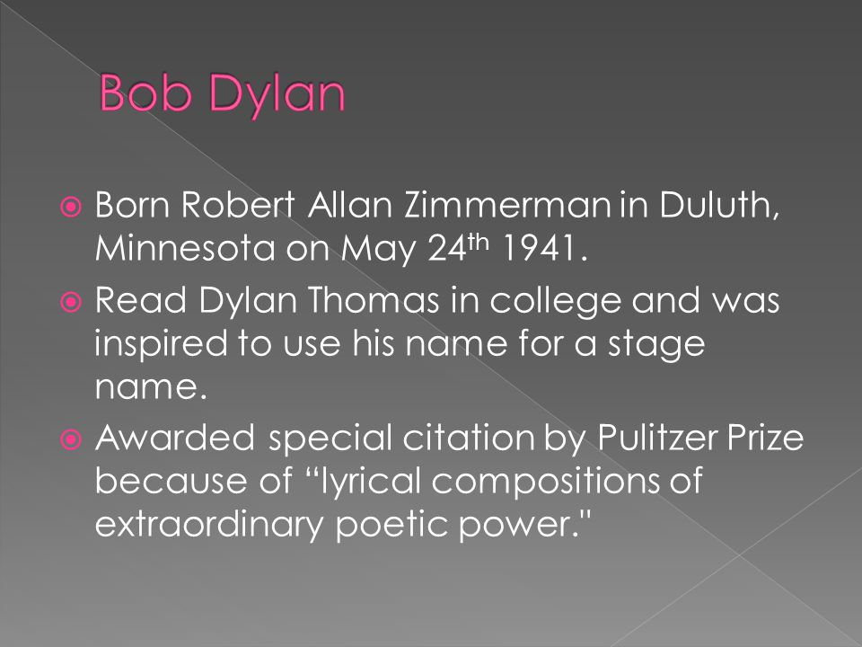  Born Robert Allan Zimmerman in Duluth, Minnesota on May 24 th 1941.  Read Dylan Thomas in college and was inspired to use his name for a stage name