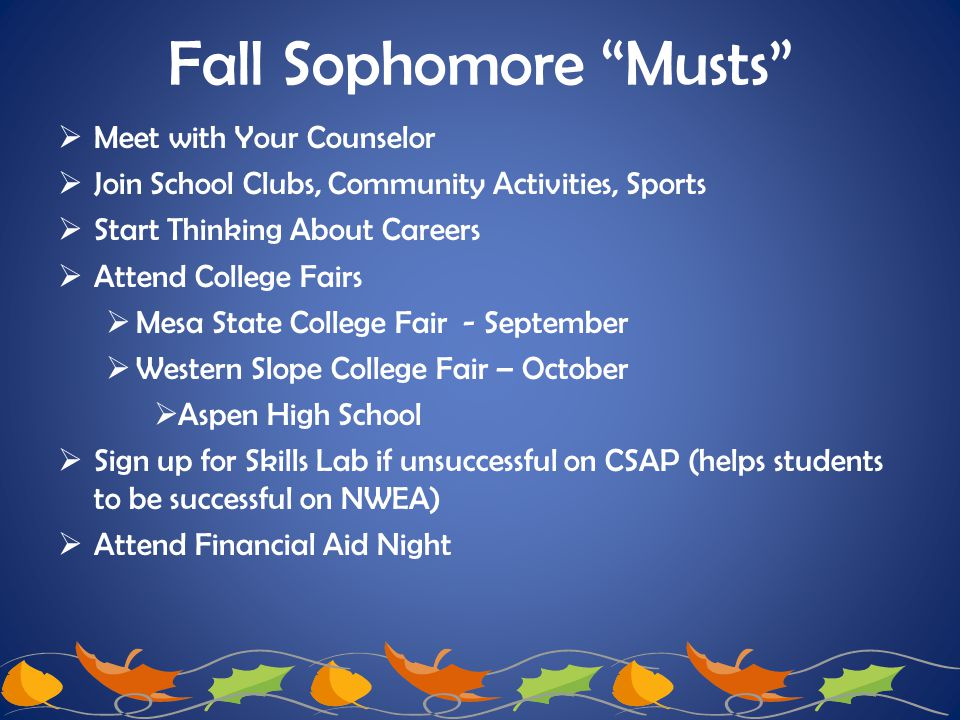 "Fall Sophomore ""Musts""  Meet with Your Counselor  Join School Clubs, Community Activities, Sports  Start Thinking About Careers  Attend College Fa"
