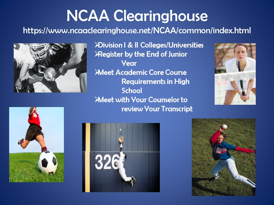 NCAA Clearinghouse https://www.ncaaclearinghouse.net/NCAA/common/index.html  Division I & II Colleges/Universities  Register by the End of Junior Ye