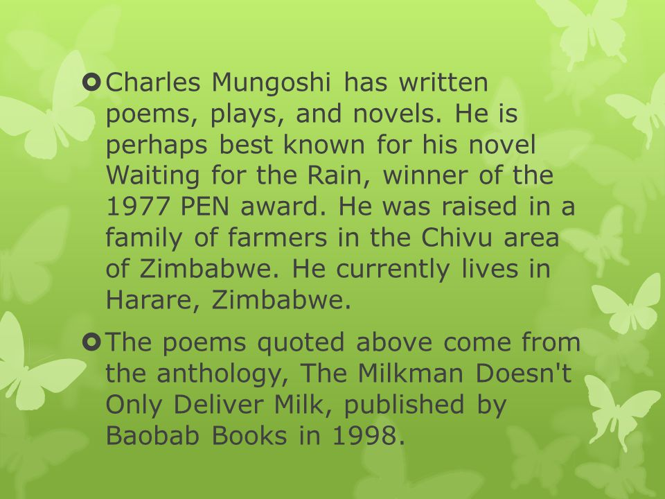  Charles Mungoshi has written poems, plays, and novels. He is perhaps best known for his novel Waiting for the Rain, winner of the 1977 PEN award. He