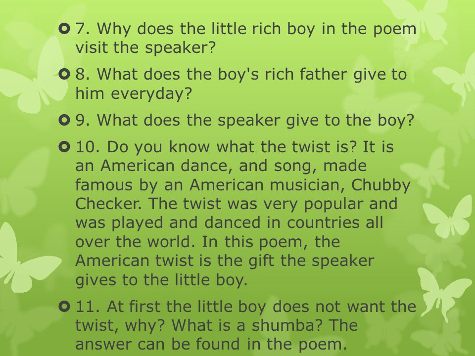  7. Why does the little rich boy in the poem visit the speaker?  8. What does the boy's rich father give to him everyday?  9. What does the speaker