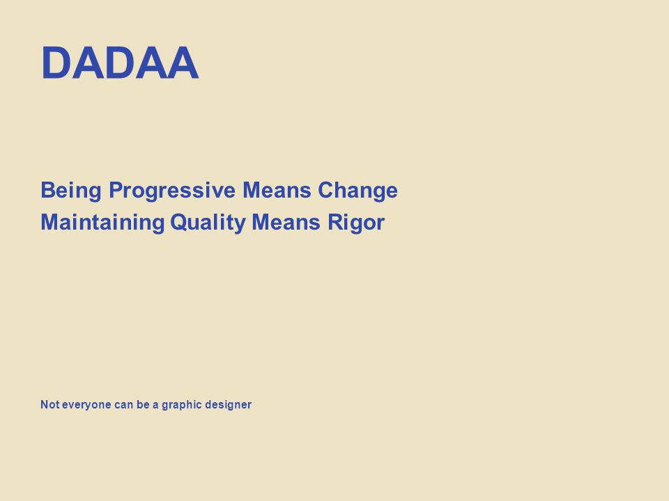 DADAA Being Progressive Means Change Maintaining Quality Means Rigor Not everyone can be a graphic designer
