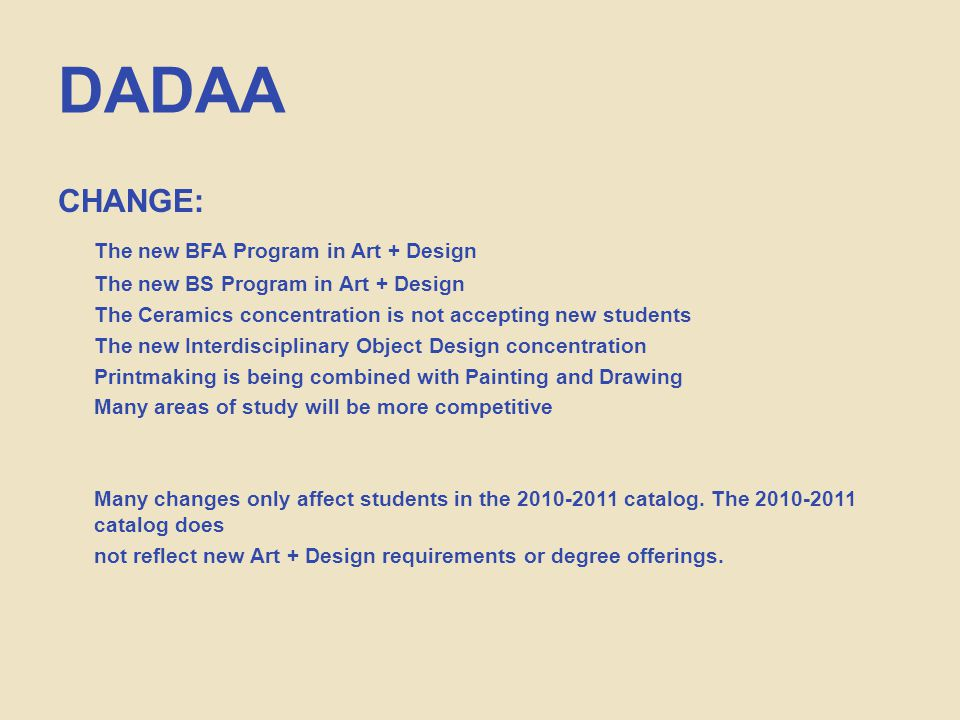 DADAA CHANGE: The new BFA Program in Art + Design The new BS Program in Art + Design The Ceramics concentration is not accepting new students The new Interdisciplinary Object Design concentration Printmaking is being combined with Painting and Drawing Many areas of study will be more competitive Many changes only affect students in the 2010-2011 catalog.