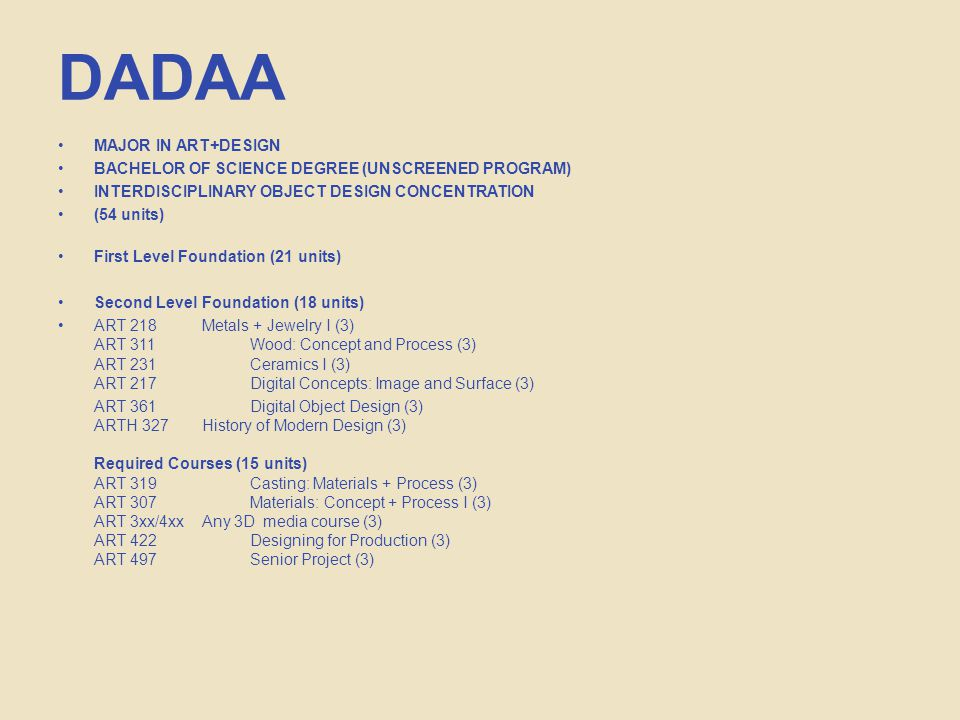 DADAA MAJOR IN ART+DESIGN BACHELOR OF SCIENCE DEGREE (UNSCREENED PROGRAM) INTERDISCIPLINARY OBJECT DESIGN CONCENTRATION (54 units) First Level Foundation (21 units) Second Level Foundation (18 units) ART 218 Metals + Jewelry I (3) ART 311Wood: Concept and Process (3) ART 231Ceramics I (3) ART 217Digital Concepts: Image and Surface (3) ART 361 Digital Object Design (3) ARTH 327 History of Modern Design (3) Required Courses (15 units) ART 319Casting: Materials + Process (3) ART 307Materials: Concept + Process I (3) ART 3xx/4xx Any 3D media course (3) ART 422Designing for Production (3) ART 497Senior Project (3)