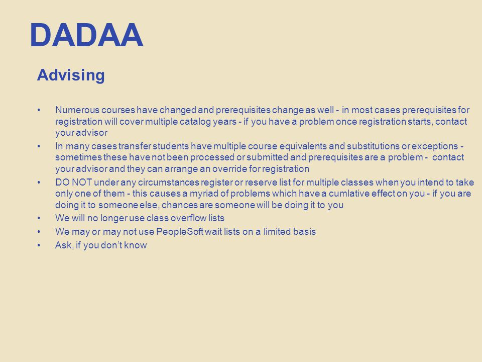 DADAA Advising Numerous courses have changed and prerequisites change as well - in most cases prerequisites for registration will cover multiple catalog years - if you have a problem once registration starts, contact your advisor In many cases transfer students have multiple course equivalents and substitutions or exceptions - sometimes these have not been processed or submitted and prerequisites are a problem - contact your advisor and they can arrange an override for registration DO NOT under any circumstances register or reserve list for multiple classes when you intend to take only one of them - this causes a myriad of problems which have a cumlative effect on you - if you are doing it to someone else, chances are someone will be doing it to you We will no longer use class overflow lists We may or may not use PeopleSoft wait lists on a limited basis Ask, if you don't know
