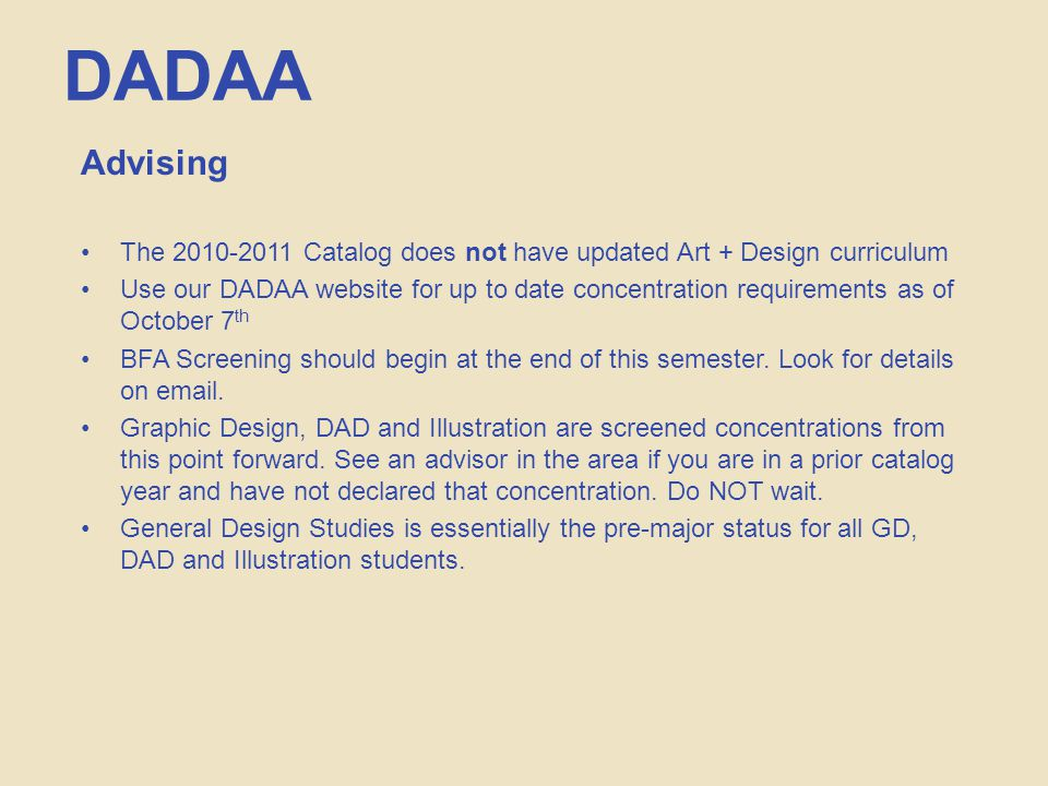 DADAA Advising The 2010-2011 Catalog does not have updated Art + Design curriculum Use our DADAA website for up to date concentration requirements as of October 7 th BFA Screening should begin at the end of this semester.