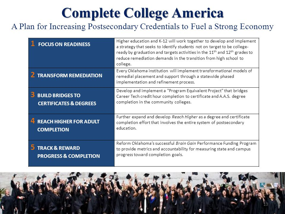 Complete College America A Plan for Increasing Postsecondary Credentials to Fuel a Strong Economy 1 FOCUS ON READINESS Higher education and K-12 will work together to develop and implement a strategy that seeks to identify students not on target to be college- ready by graduation and targets activities in the 11 th and 12 th grades to reduce remediation demands in the transition from high school to college.