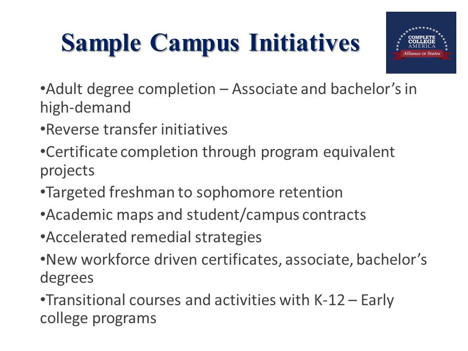 Sample Campus Initiatives Adult degree completion – Associate and bachelor's in high-demand Reverse transfer initiatives Certificate completion through program equivalent projects Targeted freshman to sophomore retention Academic maps and student/campus contracts Accelerated remedial strategies New workforce driven certificates, associate, bachelor's degrees Transitional courses and activities with K-12 – Early college programs