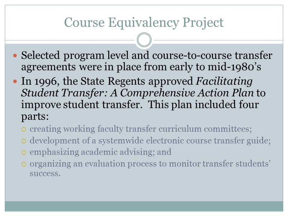Course Equivalency Project Selected program level and course-to-course transfer agreements were in place from early to mid-1980's In 1996, the State Regents approved Facilitating Student Transfer: A Comprehensive Action Plan to improve student transfer.