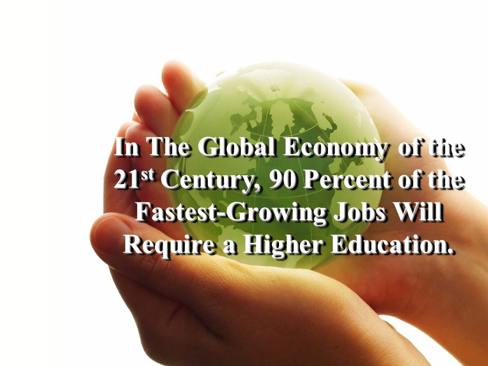 In The Global Economy of the 21 st Century, 90 Percent of the Fastest-Growing Jobs Will Require a Higher Education.