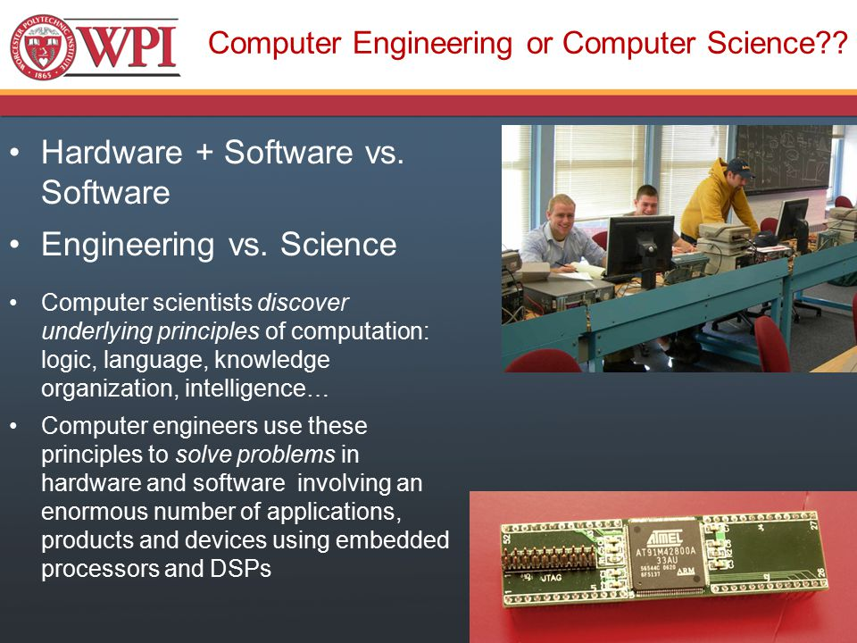 Computer Engineering or Computer Science?? Hardware + Software vs. Software Engineering vs. Science Computer scientists discover underlying principles
