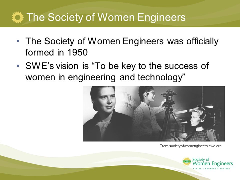 The Society of Women Engineers The Society of Women Engineers was officially formed in 1950 SWE's vision is To be key to the success of women in engineering and technology From societyofwomengineers.swe.org