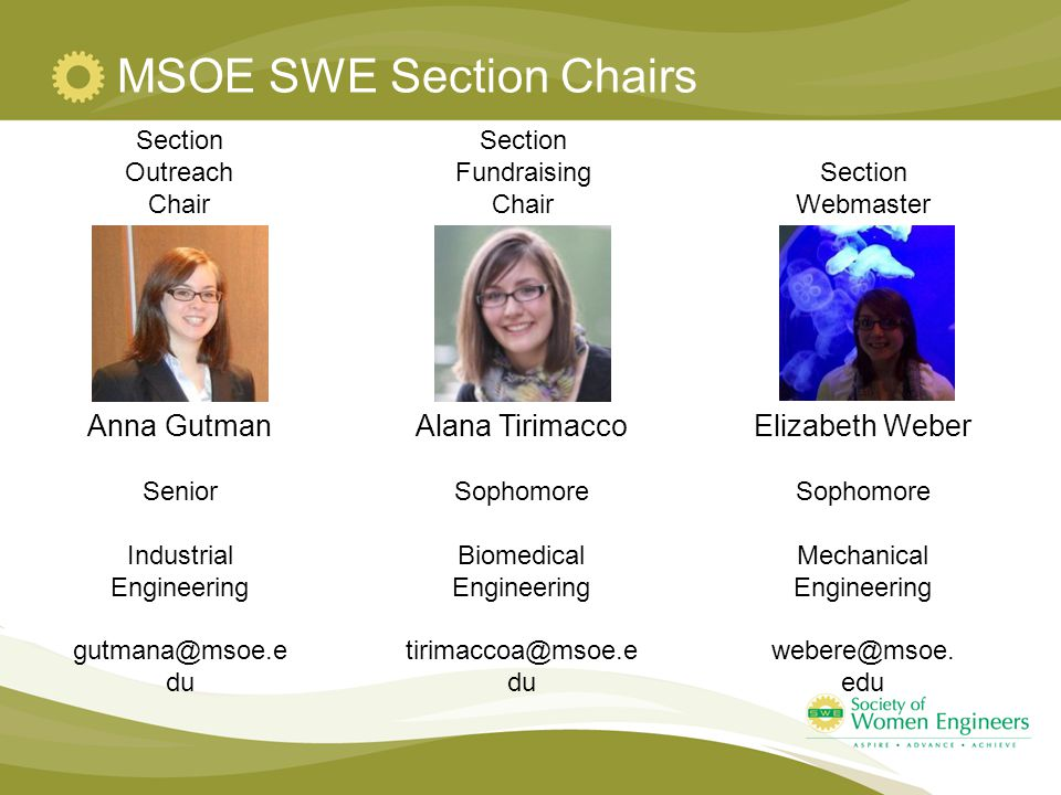 MSOE SWE Section Chairs Section Outreach Chair Anna Gutman Senior Industrial Engineering gutmana@msoe.e du Section Fundraising Chair Alana Tirimacco Sophomore Biomedical Engineering tirimaccoa@msoe.e du Section Webmaster Elizabeth Weber Sophomore Mechanical Engineering webere@msoe.