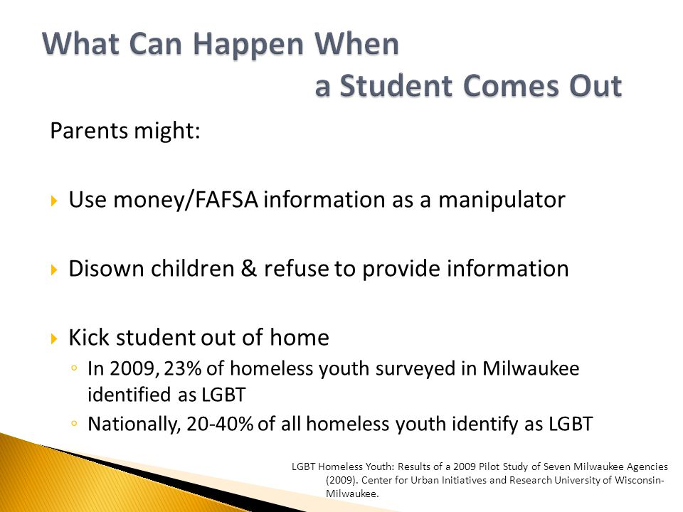 Parents might:  Use money/FAFSA information as a manipulator  Disown children & refuse to provide information  Kick student out of home ◦ In 2009, 23% of homeless youth surveyed in Milwaukee identified as LGBT ◦ Nationally, 20-40% of all homeless youth identify as LGBT LGBT Homeless Youth: Results of a 2009 Pilot Study of Seven Milwaukee Agencies (2009).