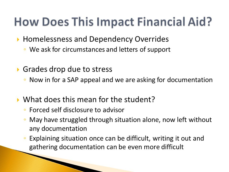  Homelessness and Dependency Overrides ◦ We ask for circumstances and letters of support  Grades drop due to stress ◦ Now in for a SAP appeal and we are asking for documentation  What does this mean for the student.