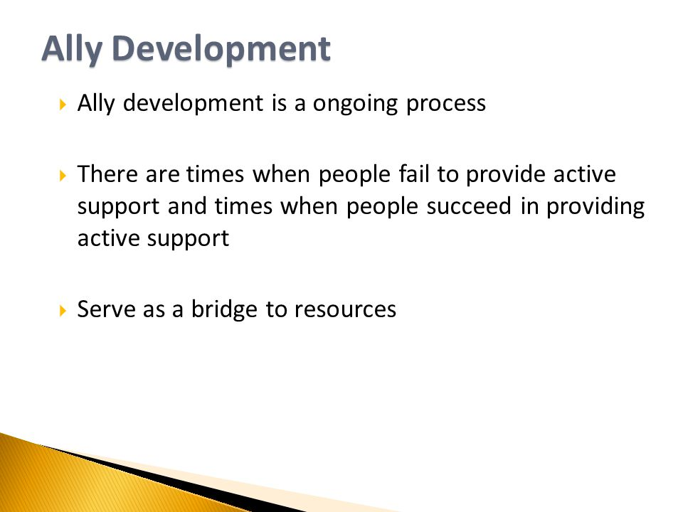 Ally Development  Ally development is a ongoing process  There are times when people fail to provide active support and times when people succeed in providing active support  Serve as a bridge to resources