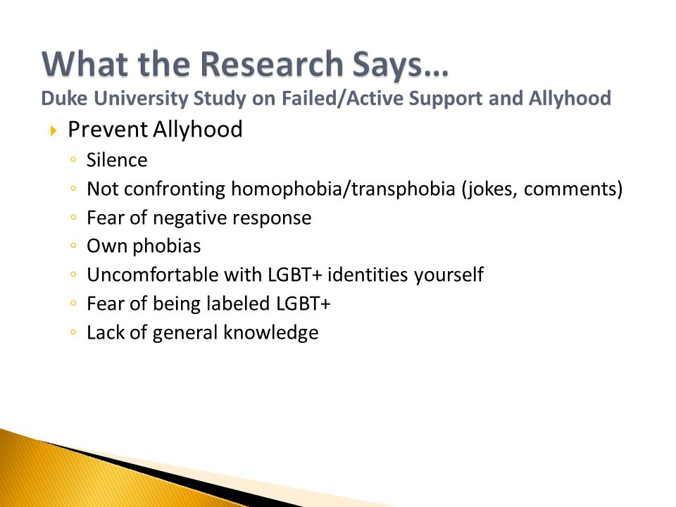  Prevent Allyhood ◦ Silence ◦ Not confronting homophobia/transphobia (jokes, comments) ◦ Fear of negative response ◦ Own phobias ◦ Uncomfortable with LGBT+ identities yourself ◦ Fear of being labeled LGBT+ ◦ Lack of general knowledge Duke University Study on Failed/Active Support and Allyhood