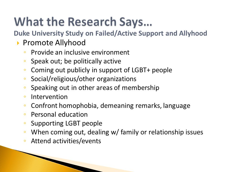  Promote Allyhood ◦ Provide an inclusive environment ◦ Speak out; be politically active ◦ Coming out publicly in support of LGBT+ people ◦ Social/religious/other organizations ◦ Speaking out in other areas of membership ◦ Intervention ◦ Confront homophobia, demeaning remarks, language ◦ Personal education ◦ Supporting LGBT people ◦ When coming out, dealing w/ family or relationship issues ◦ Attend activities/events Duke University Study on Failed/Active Support and Allyhood