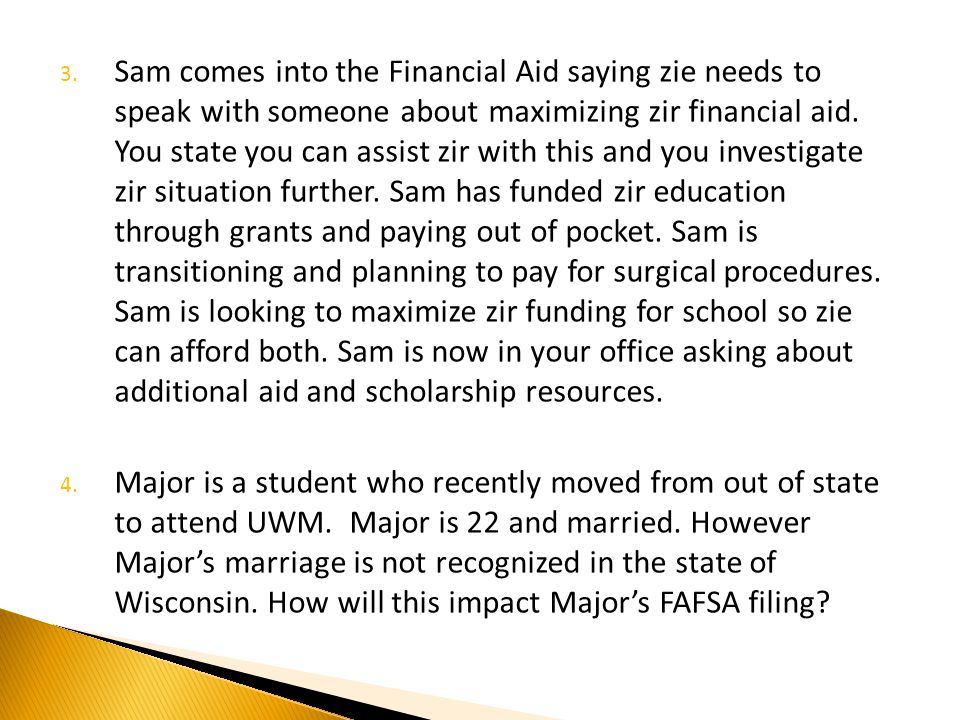 3. Sam comes into the Financial Aid saying zie needs to speak with someone about maximizing zir financial aid. You state you can assist zir with this